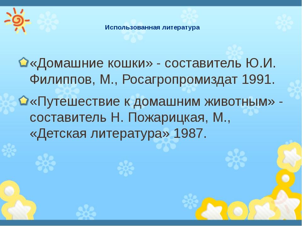 Использованная литература «Домашние кошки» - составитель Ю.И. Филиппов, М., Р...