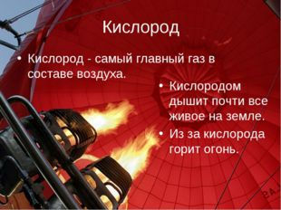 Кислород Кислород - самый главный газ в составе воздуха. Кислородом дышит поч