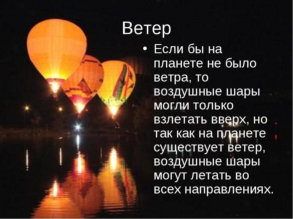 Ветер Если бы на планете не было ветра, то воздушные шары могли только взлета...