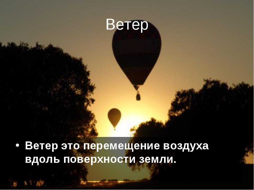 Ветер Ветер это перемещение воздуха вдоль поверхности земли.