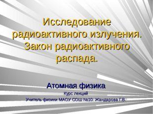 Исследование радиоактивного излучения. Закон радиоактивного распада. Атомная