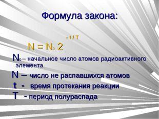 Формула закона: - t / T N = N0 2 N0 – начальное число атомов радиоактивного э