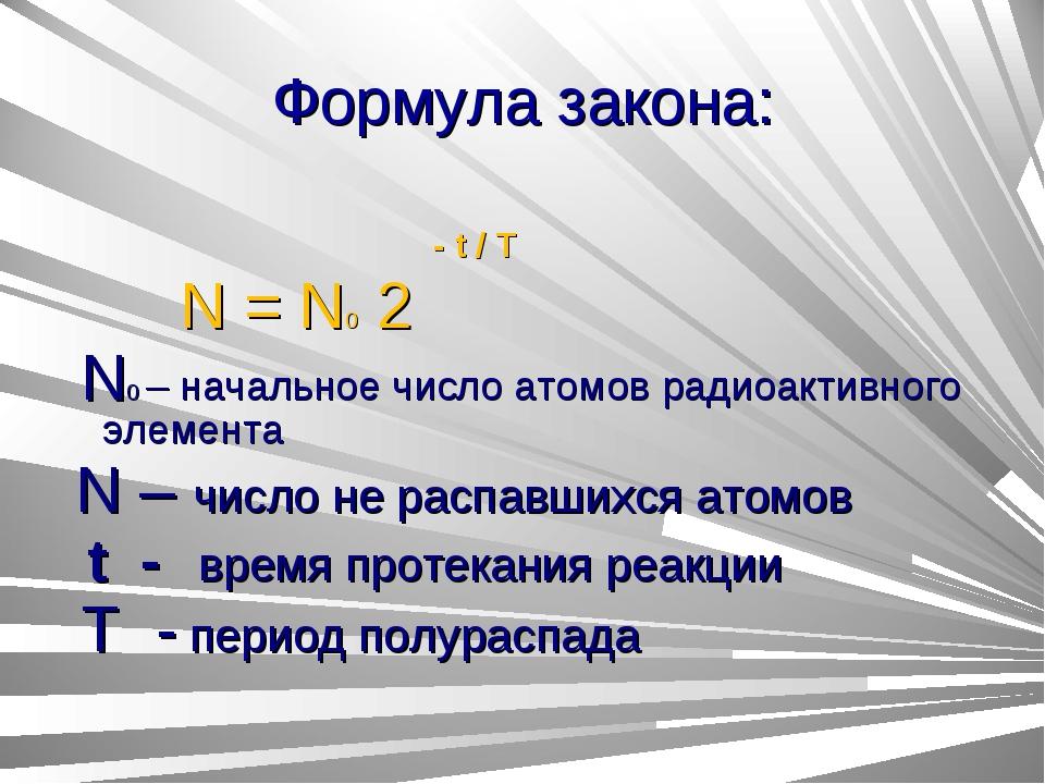 Формула закона: - t / T N = N0 2 N0 – начальное число атомов радиоактивного э...