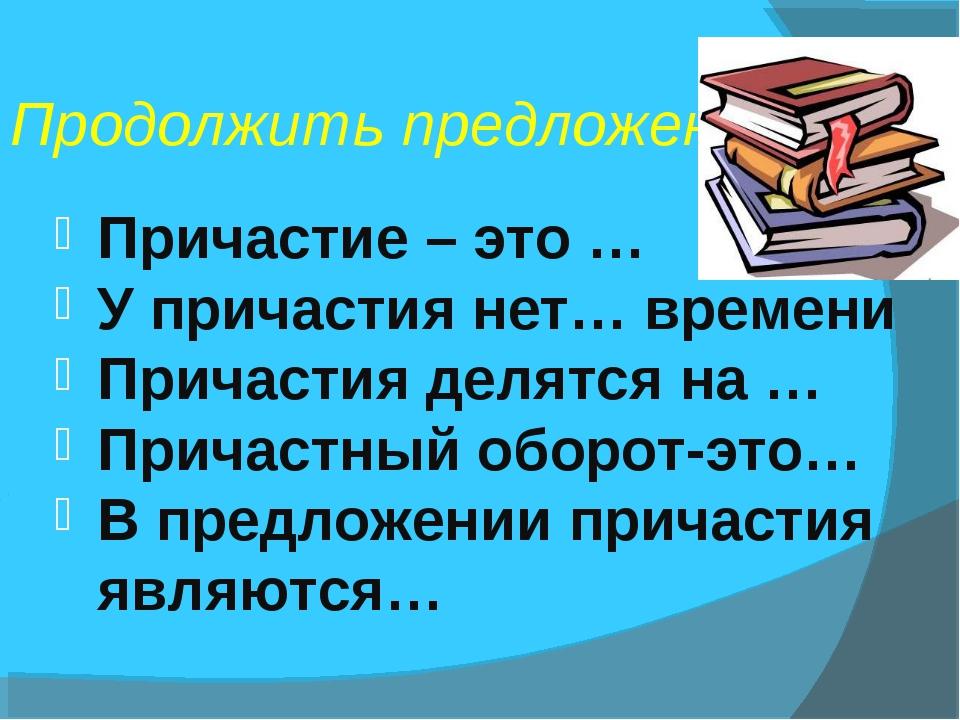 Продолжить предложение Причастие – это … У причастия нет… времени Причастия д...