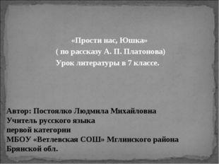 «Прости нас, Юшка» ( по рассказу А. П. Платонова) Урок литературы в 7 классе.
