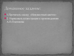 1.Прочитать сказку «Неизвестный цветок» 2. Нарисовать иллюстрации к произведе