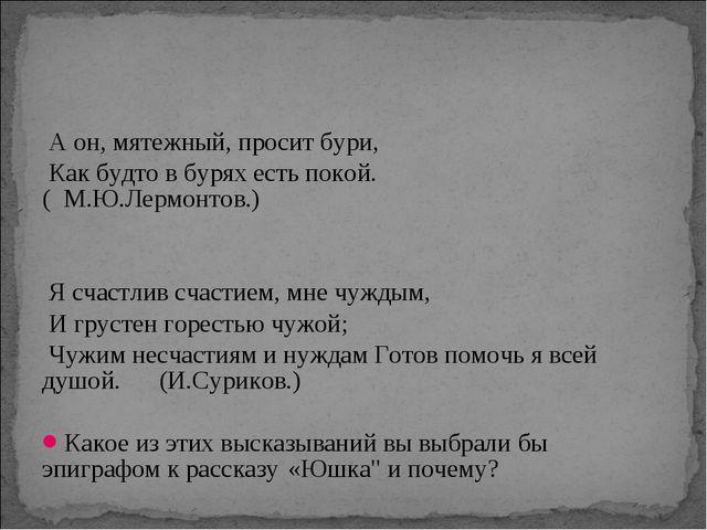 А он, мятежный, просит бури, Как будто в бурях есть покой. ( М.Ю.Лермонтов.)...