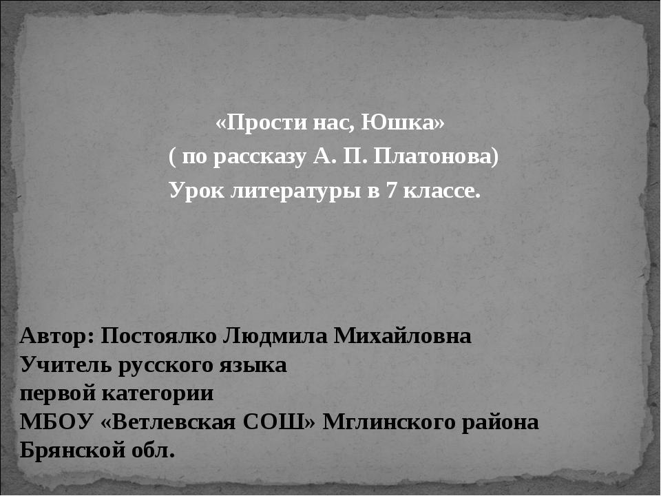 «Прости нас, Юшка» ( по рассказу А. П. Платонова) Урок литературы в 7 классе....