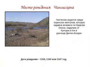 Место рождения Чингисхана Чингисхан родился среди хоринских монголов, которые