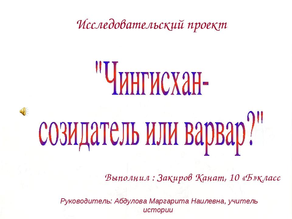 Исследовательский проект Выполнил : Закиров Канат, 10 «Б»класс Руководитель:...