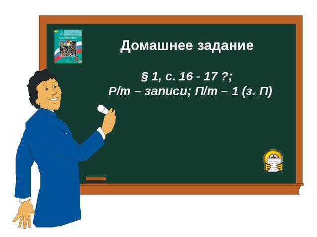 Домашнее задание § 1, с. 16 - 17 ?; Р/т – записи; П/т – 1 (з. П)