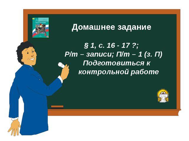Домашнее задание § 1, с. 16 - 17 ?; Р/т – записи; П/т – 1 (з. П) Подготовить...