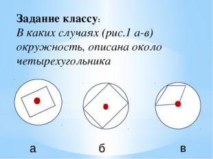 Задание классу: В каких случаях (рис.1 а-в) окружность, описана около четырех