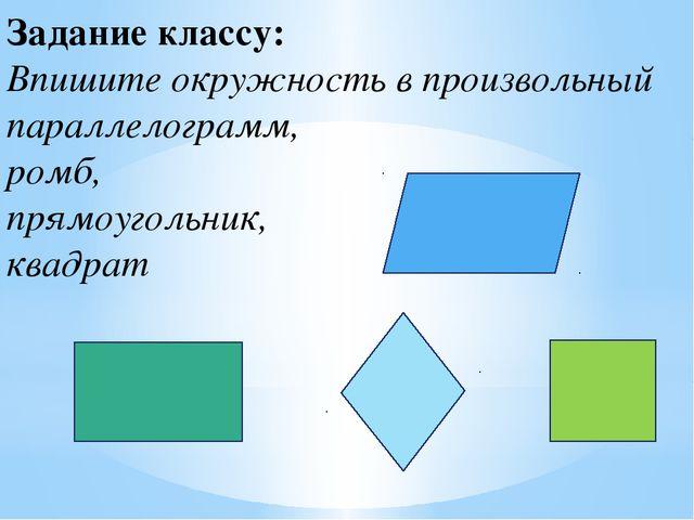Задание классу: Впишите окружность в произвольный параллелограмм, ромб, прямо...