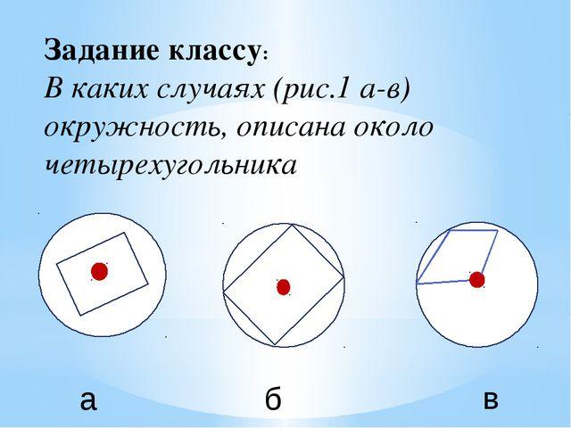 Задание классу: В каких случаях (рис.1 а-в) окружность, описана около четырех...