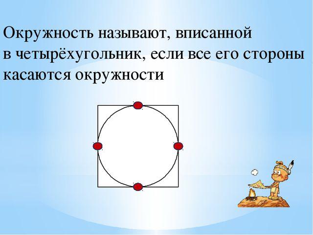 Окружность называют, вписанной в четырёхугольник, если все его стороны касают...