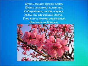 Пусть звенит кругом весна, Пусть стучится к нам она. Собирайтесь, гости, в ку