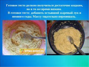 Готовое тесто должно получиться достаточно жидким, но в то же время вязким.