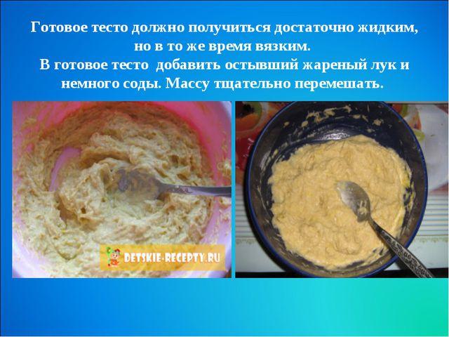 Готовое тесто должно получиться достаточно жидким, но в то же время вязким....