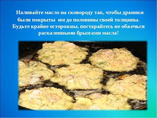 Наливайте масло на сковороду так, чтобы драники были покрыты им до половины...