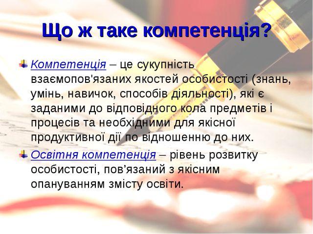 Що ж таке компетенція? Компетенція – це сукупність взаємопов'язаних якостей о...