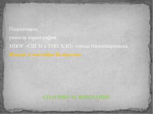 Подготовила: учитель хореографии МБОУ «СШ 31 с УИП ХЭП» города Нижневартовска