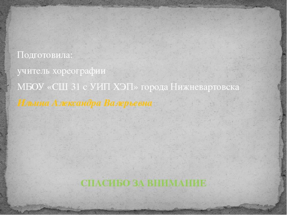 Подготовила: учитель хореографии МБОУ «СШ 31 с УИП ХЭП» города Нижневартовска...