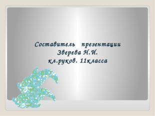 Составитель презентации Зверева Н.И. кл.руков. 11класса