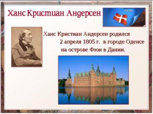 Ханс Кристиан Андерсен родился 2 апреля 1805г. в городе Оденсе на острове Фю