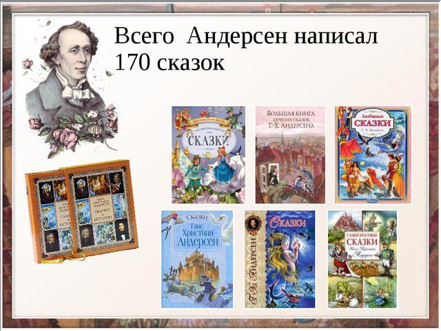 Всего Андерсен написал 170 сказок
