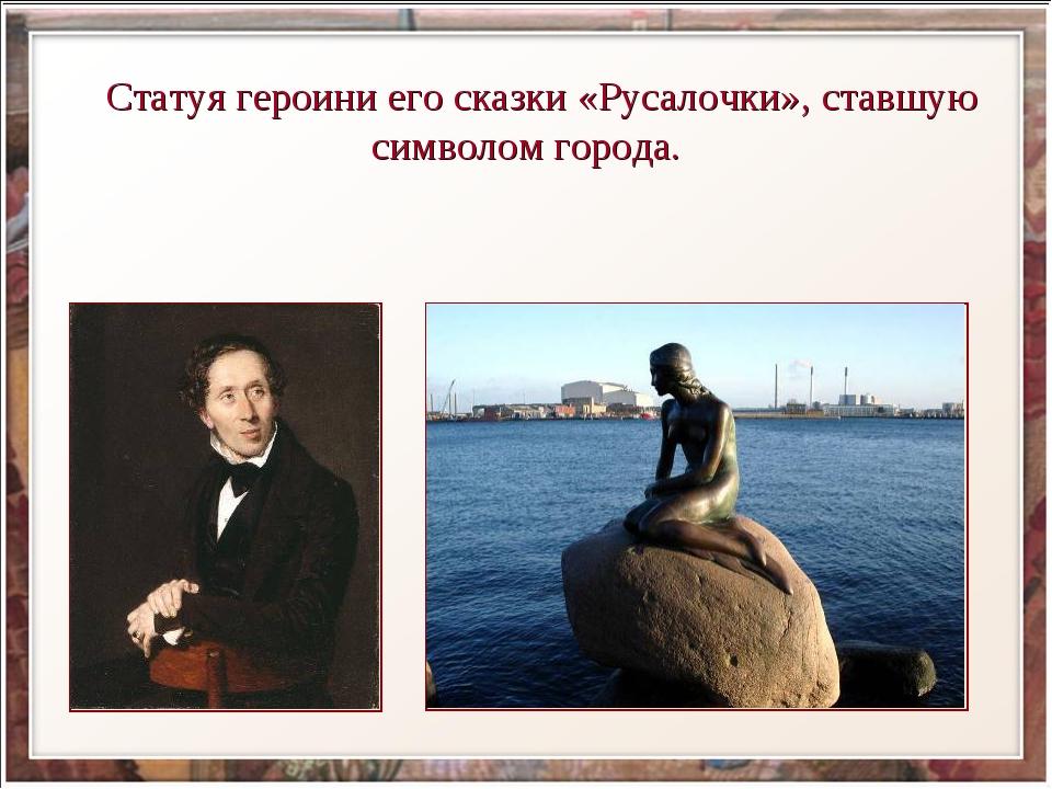 Статуя героини его сказки «Русалочки», ставшую символом города.