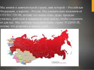 Мы живём в замечательной стране, имя которой – Российская Федерация, а коротк