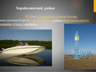 Харабали́— город (с1974) вАстраханской областиРоссии, административный ц