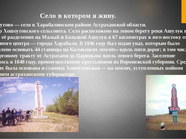 Село в котором я живу. Хошеутово— село в Харабалинском районе Астраханской...