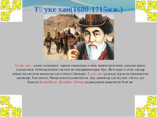 Тәуке хан(1680-1715жж.) Тәуке хан – қазақ халқының тарихи санасында өзінің ке