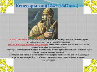 Кенесары хан(1841-1847жж.) Қазақ халқының патшалық Ресейге, Қоқан және Хиуа х