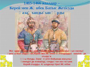 1465-1466 жылдар– Керей мен Жәнбек Батыс Жетісуда Қазақ хандығын құрды Жаңад