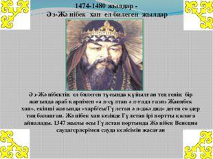 1474-1480жылдар - Әз-Жәнібек хан ел билеген жылдар Әз-Жәнібектің ел билеге