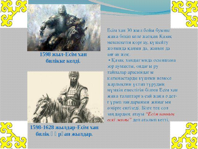 Есім хан 30 жыл бойы буыны жаңа бекіп келе жатқан Қазақ мемлекетін қорғау, кү...