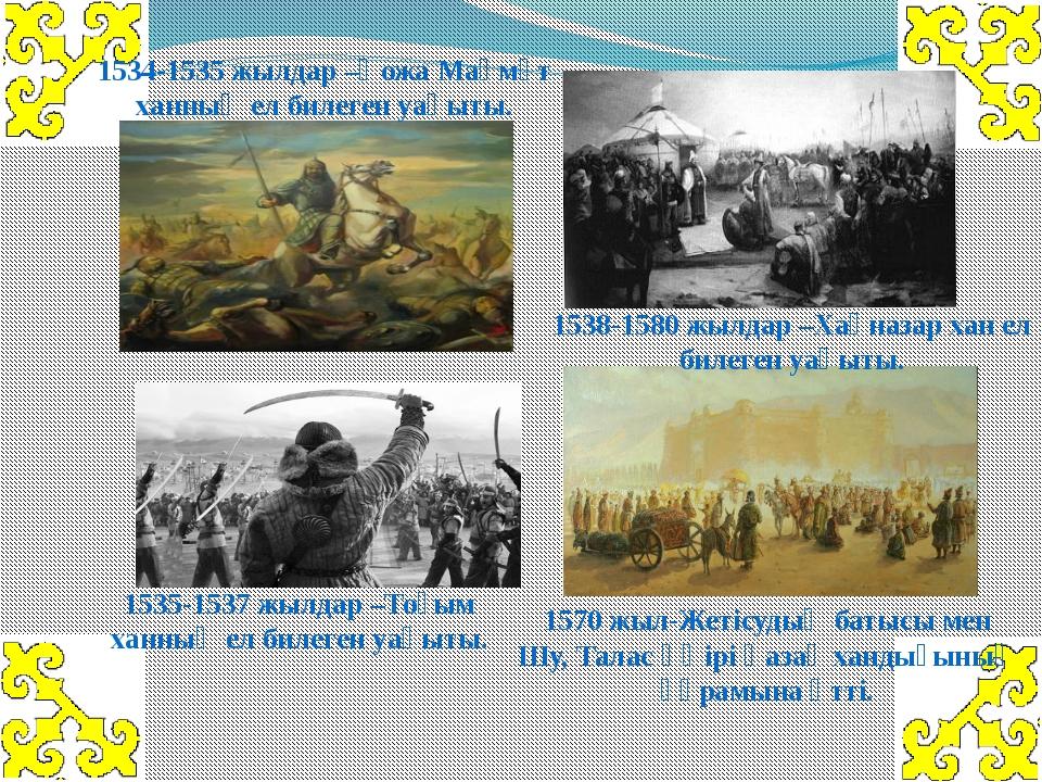 1534-1535 жылдар–Қожа Мақмұт ханның ел билеген уақыты. 1535-1537 жылдар–Тоғ...