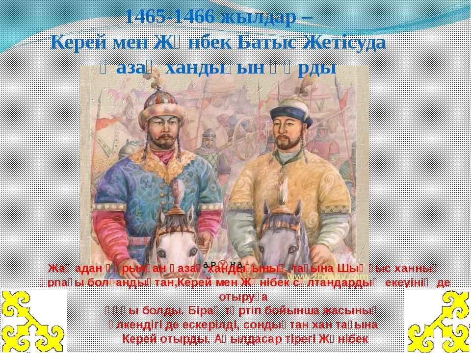 1465-1466 жылдар– Керей мен Жәнбек Батыс Жетісуда Қазақ хандығын құрды Жаңад...