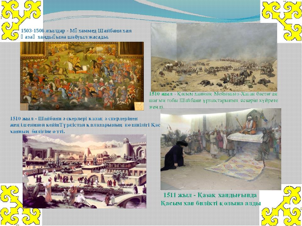1503-1506 жылдар- Мұхаммед Шайбани хан Қазақ хандығына шабуыл жасады. 1510 ж...