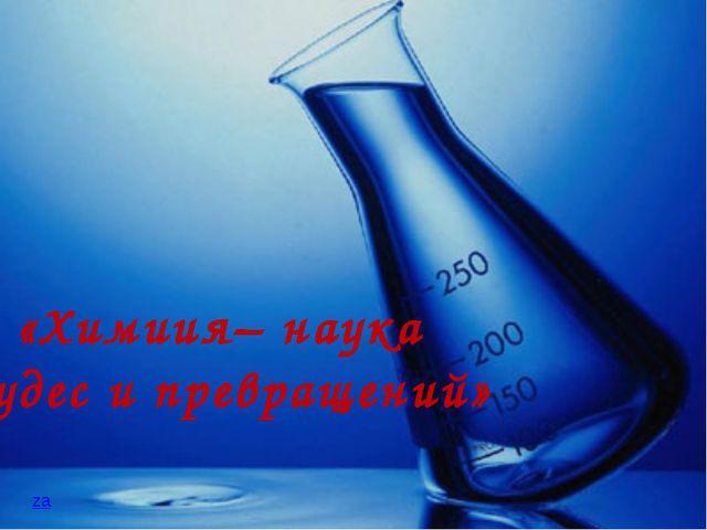 «Химиия– наука чудес и превращений» za