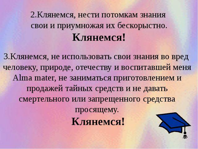 2.Клянемся, нести потомкам знания свои и приумножая их бескорыстно. Клянемся!...