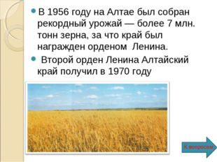 В 1956 году на Алтае был собран рекордный урожай — более 7 млн. тонн зерна, з