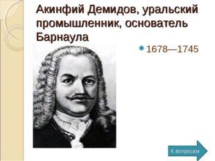 Акинфий Демидов, уральский промышленник, основатель Барнаула 1678—1745 К вопр