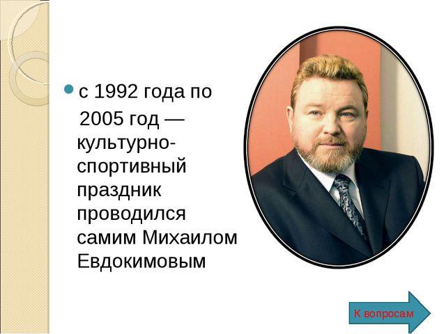 с 1992 года по 2005 год — культурно-спортивный праздник проводился самим Миха...