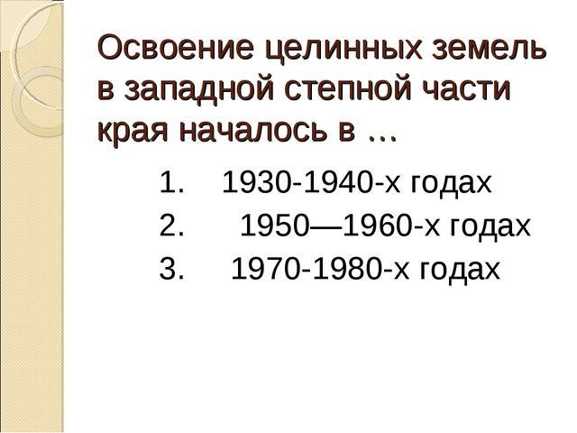 Освоение целинных земель в западной степной части края началось в … 1. 1930-1...