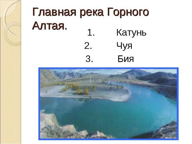 Главная река Горного Алтая. 1. Катунь 2. Чуя 3. Бия