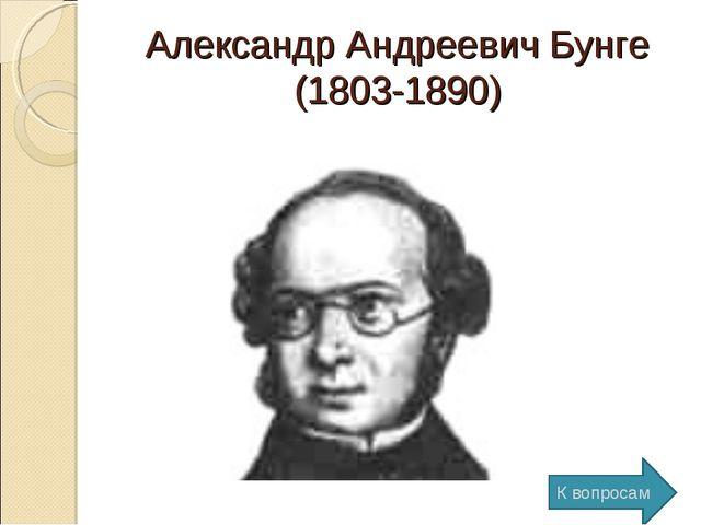 Александр Андреевич Бунге (1803-1890) К вопросам
